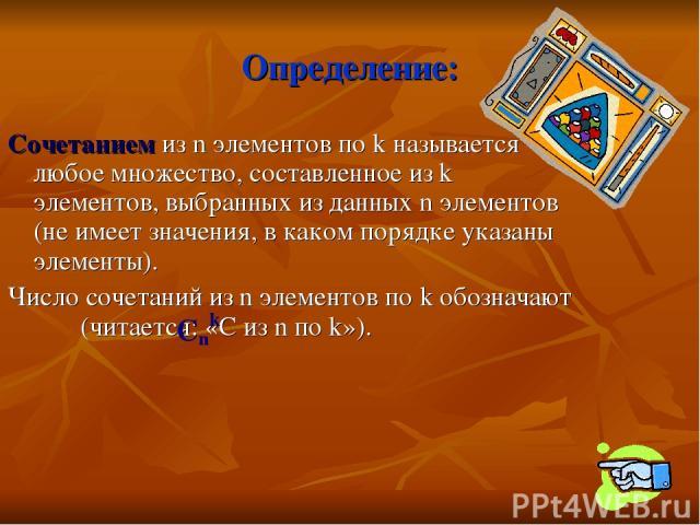 Определение: Сочетанием из n элементов по k называется любое множество, составленное из k элементов, выбранных из данных n элементов (не имеет значения, в каком порядке указаны элементы). Число сочетаний из n элементов по k обозначают (читается: «С …
