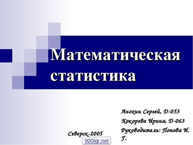Математическая статистика Анохин Сергей, D-053 Кокорева Ирина, D-063 Руководитель: Попова И. Г. Северск-2005 900igr.net