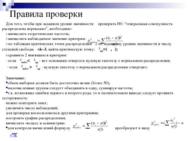 """Правила проверки Для того, чтобы при заданном уровне значимости α проверить Н0: """"генеральная совокупность распределена нормально"""", необходимо: вычислить теоретические частоты; вычислить наблюдаемое значение критерия: по таблицам критических точек ра…"""