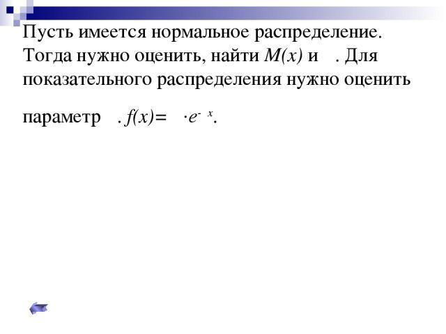 Пусть имеется нормальное распределение. Тогда нужно оценить, найти M(x) и σ. Для показательного распределения нужно оценить параметр λ. f(x)= λ.e-λx.