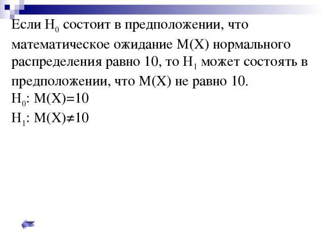 Если Н0 состоит в предположении, что математическое ожидание М(Х) нормального распределения равно 10, то Н1 может состоять в предположении, что М(Х) не равно 10. Н0: М(Х)=10 Н1: М(Х)≠10