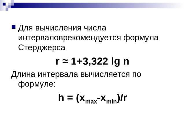 Для вычисления числа интерваловрекомендуется формула Стерджерса r ≈ 1+3,322 lg n Длина интервала вычисляется по формуле: h = (xmax-xmin)/r