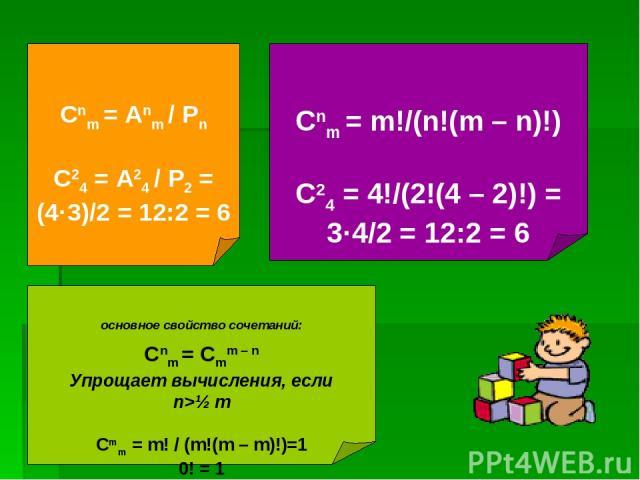 Сnm = Аnm / Рn C24 = А24 / Р2 = (4·3)/2 = 12:2 = 6 Сnm = m!/(n!(m – n)!) C24 = 4!/(2!(4 – 2)!) = 3·4/2 = 12:2 = 6 основное свойство сочетаний: Сnm = Сmm – n Упрощает вычисления, если n>½ m Cmm = m! / (m!(m – m)!)=1 0! = 1