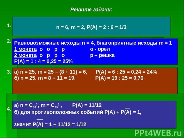Решите задачи: Какова вероятность выпадения числа очков, кратного 3, при бросании игрального кубика? Задача Даламбера (1717-1783): найти вероятность того, что при подбрасывании двух монет на обеих монетах выпадут «решки». 3. Из 25 экзаменационных би…