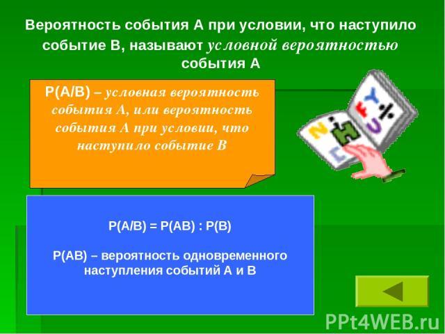 Вероятность события А при условии, что наступило событие В, называют условной вероятностью события А Р(А/В) – условная вероятность события А, или вероятность события А при условии, что наступило событие В Р(А/В) = Р(АВ) : Р(В) Р(АВ) – вероятность од…