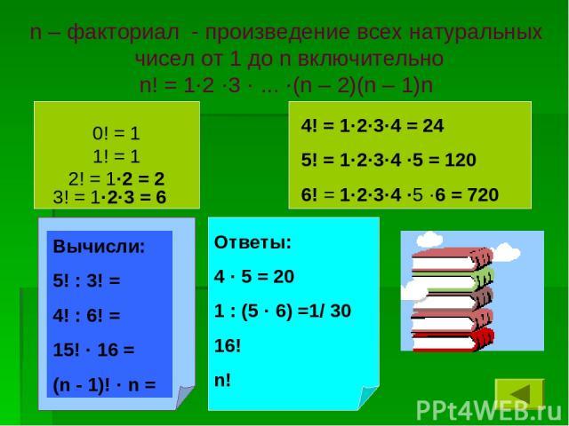 n – факториал - произведение всех натуральных чисел от 1 до n включительно n! = 1·2 ·3 · ... ·(n – 2)(n – 1)n 0! = 1 1! = 1 2! = 1·2 = 2 3! = 1·2·3 = 6 4! = 1·2·3·4 = 24 5! = 1·2·3·4 ·5 = 120 6! = 1·2·3·4 ·5 ·6 = 720 Вычисли: 5! : 3! = 4! : 6! = 15!…