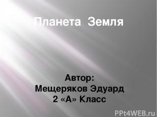 Планета Земля Автор: Мещеряков Эдуард 2 «А» Класс