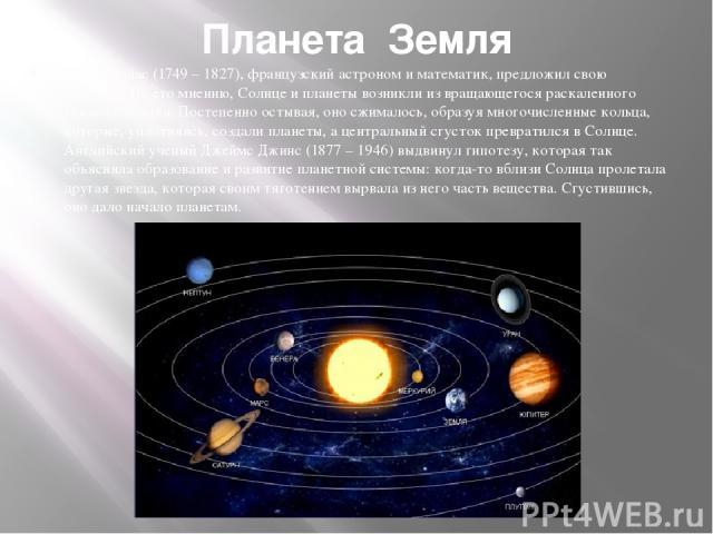Планета Земля Пьер Лаплас (1749 – 1827), французский астроном и математик, предложил свою гипотезу. По его мнению, Солнце и планеты возникли из вращающегося раскаленного газового облака. Постепенно остывая, оно сжималось, образуя многочисленные коль…