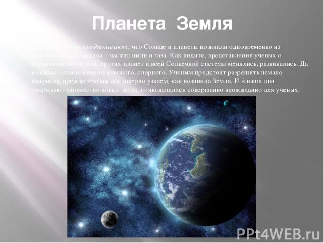 Планета Земля Сегодня ученые предполагают, что Солнце и планеты возникли одновременно из межзвездного вещества – частиц пыли и газа. Как видите, представления ученых о возникновении Земли, других планет и всей Солнечной системы менялись, развивались…