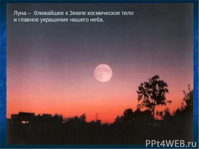 Луна – ближайшее к Земле космическое тело и главное украшение нашего неба.