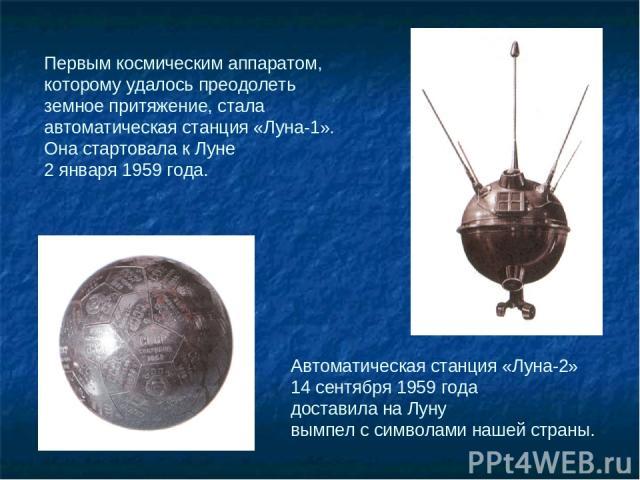Первым космическим аппаратом, которому удалось преодолеть земное притяжение, стала автоматическая станция «Луна-1». Она стартовала к Луне 2 января 1959 года. Автоматическая станция «Луна-2» 14 сентября 1959 года доставила на Луну вымпел с символами …