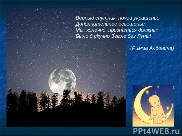 Верный спутник, ночей украшенье, Дополнительное освещенье. Мы, конечно, признаться должны: Было б скучно Земле без Луны! (Римма Алдонина)