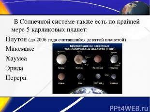 В Солнечной системе также есть по крайней мере 5 карликовых планет: Плутон (до 2