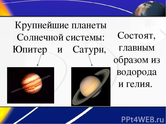 Крупнейшие планеты Солнечной системы: Юпитер и Сатурн, Состоят, главным образом из водорода и гелия.