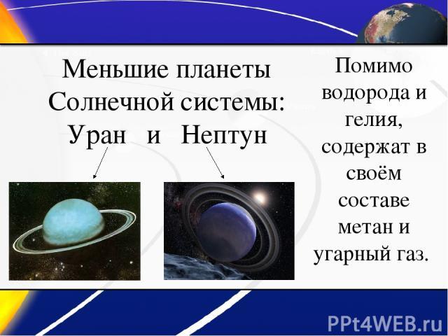 Меньшие планеты Солнечной системы: Уран и Нептун Помимо водорода и гелия, содержат в своём составе метан и угарный газ.