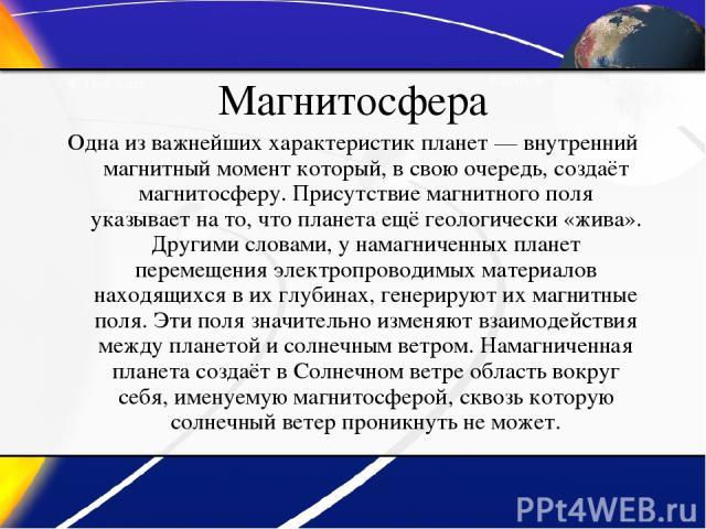 Магнитосфера Одна из важнейших характеристик планет— внутренний магнитный момент который, в свою очередь, создаёт магнитосферу. Присутствие магнитного поля указывает на то, что планета ещё геологически «жива». Другими словами, у намагниченных плане…