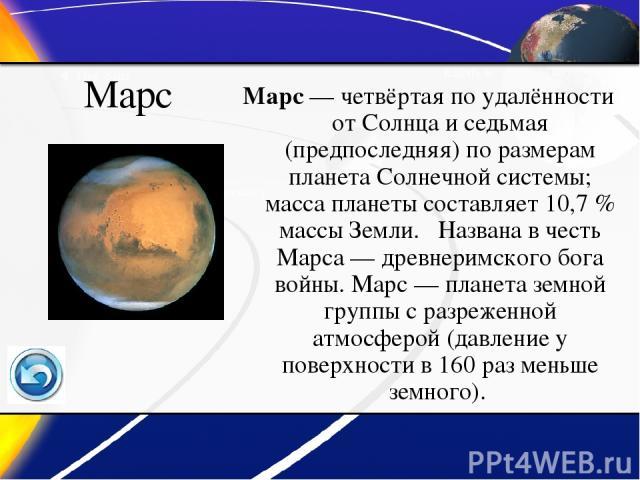 Марс Марс— четвёртая по удалённости от Солнца и седьмая (предпоследняя) по размерам планета Солнечной системы; масса планеты составляет 10,7% массы Земли. Названа в честь Марса— древнеримского бога войны. Марс— планета земной группы с разреженно…