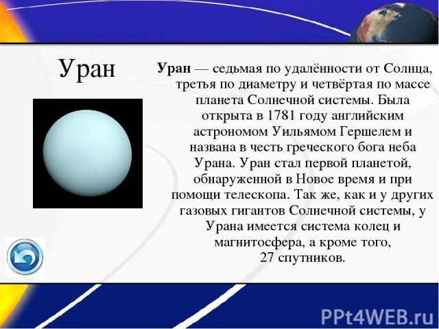 Уран Уран— седьмая по удалённости от Солнца, третья по диаметру и четвёртая по массе планета Солнечной системы. Была открыта в 1781 году английским астрономом Уильямом Гершелем и названа в честь греческого бога неба Урана. Уран стал первой планетой…