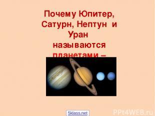 Почему Юпитер, Сатурн, Нептун и Уран называются планетами – гигантами? 5klass.ne