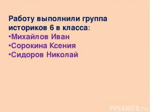 Работу выполнили группа историков 6 в класса: Михайлов Иван Сорокина Ксения Сидо