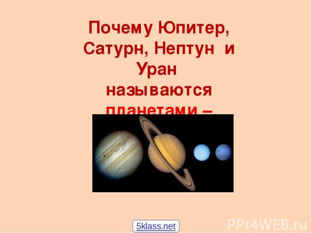 Почему Юпитер, Сатурн, Нептун и Уран называются планетами – гигантами? 5klass.net