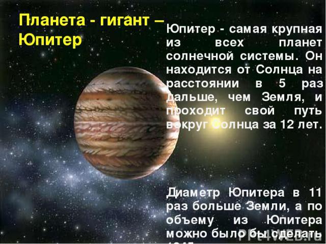 Планета - гигант – Юпитер Юпитер - самая крупная из всех планет солнечной системы. Он находится от Солнца на расстоянии в 5 раз дальше, чем Земля, и проходит свой путь вокруг Солнца за 12 лет. Диаметр Юпитера в 11 раз больше Земли, а по объему из Юп…