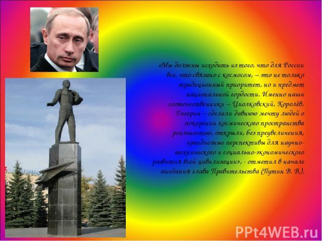 «Мы должны исходить из того, что для России все, что связано с космосом, – это не только традиционный приоритет, но и предмет национальной гордости. Именно наши соотечественники – Циолковский, Королёв, Гагарин – сделали давнюю мечту людей о покорени…