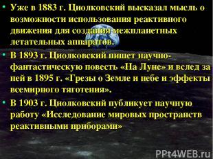 Уже в 1883 г. Циолковский высказал мысль о возможности использования реактивного