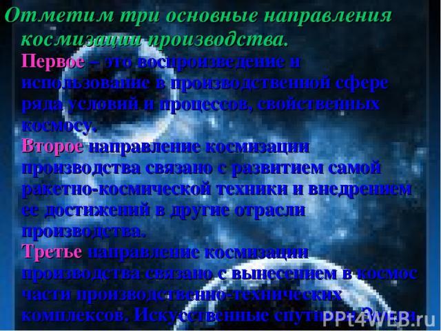 Отметим три основные направления космизации производства. Первое – это воспроизведение и использование в производственной сфере ряда условий и процессов, свойственных космосу. Второе направление космизации производства связано с развитием самой раке…