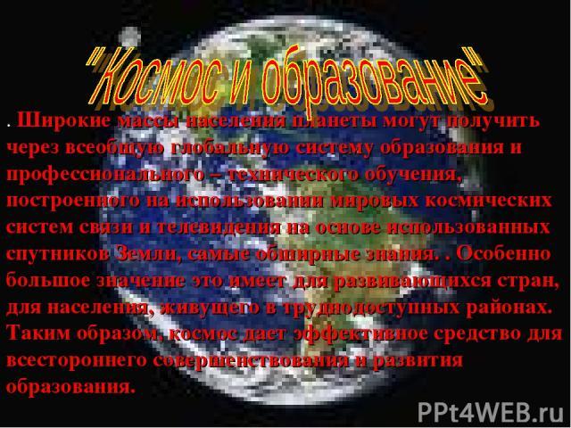 . Широкие массы населения планеты могут получить через всеобщую глобальную систему образования и профессионального – технического обучения, построенного на использовании мировых космических систем связи и телевидения на основе использованных спутник…