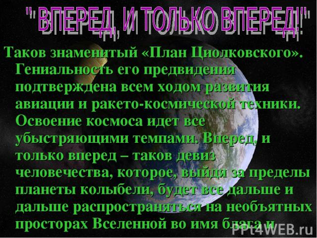 Таков знаменитый «План Циолковского». Гениальность его предвидения подтверждена всем ходом развития авиации и ракето-космической техники. Освоение космоса идет все убыстряющими темпами. Вперед, и только вперед – таков девиз человечества, которое, вы…