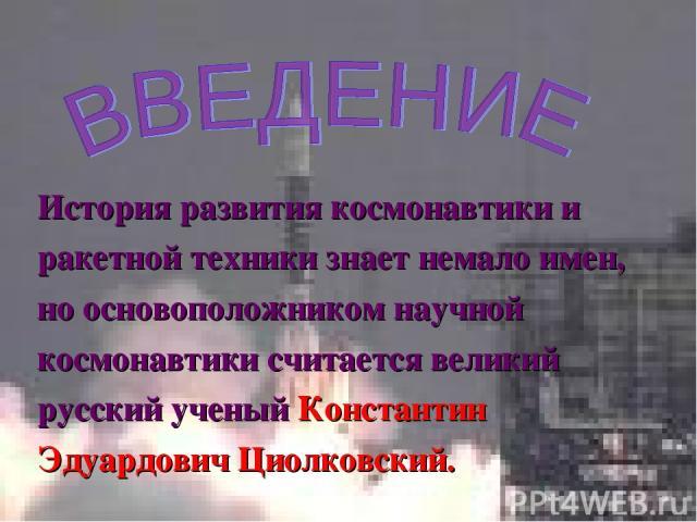 История развития космонавтики и ракетной техники знает немало имен, но основоположником научной космонавтики считается великий русский ученый Константин Эдуардович Циолковский.