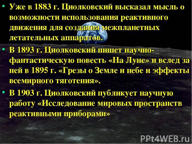 Уже в 1883 г. Циолковский высказал мысль о возможности использования реактивного движения для создания межпланетных летательных аппаратов. В 1893 г. Циолковский пишет научно-фантастическую повесть «На Луне» и вслед за ней в 1895 г. «Грезы о Земле и …