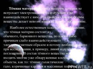 Тёмная материя— формаматерии, которая не испускаетэлектромагнитного излучения