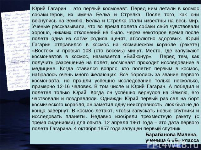 Юрий Гагарин – это первый космонавт. Перед ним летали в космос собаки-герои, их имена Белка и Стрелка. После того, как они вернулись на Землю, Белка и Стрелка стали известны на весь мир. Ученые рассказывали, что во время полета собаки себя чувствова…