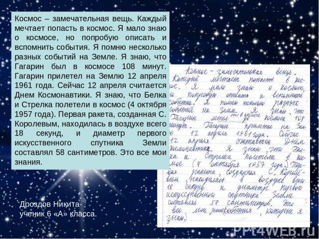 Космос – замечательная вещь. Каждый мечтает попасть в космос. Я мало знаю о космосе, но попробую описать и вспомнить события. Я помню несколько разных событий на Земле. Я знаю, что Гагарин был в космосе 108 минут. Гагарин прилетел на Землю 12 апреля…