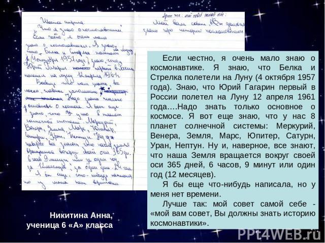 Если честно, я очень мало знаю о космонавтике. Я знаю, что Белка и Стрелка полетели на Луну (4 октября 1957 года). Знаю, что Юрий Гагарин первый в России полетел на Луну 12 апреля 1961 года….Надо знать только основное о космосе. Я вот еще знаю, что …