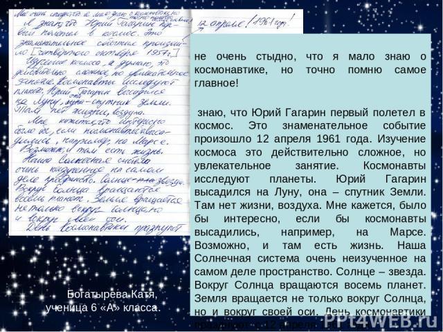 Богатырева Катя, ученица 6 «А» класса. Мне очень стыдно, что я мало знаю о космонавтике, но точно помню самое главное! Я знаю, что Юрий Гагарин первый полетел в космос. Это знаменательное событие произошло 12 апреля 1961 года. Изучение космоса это д…