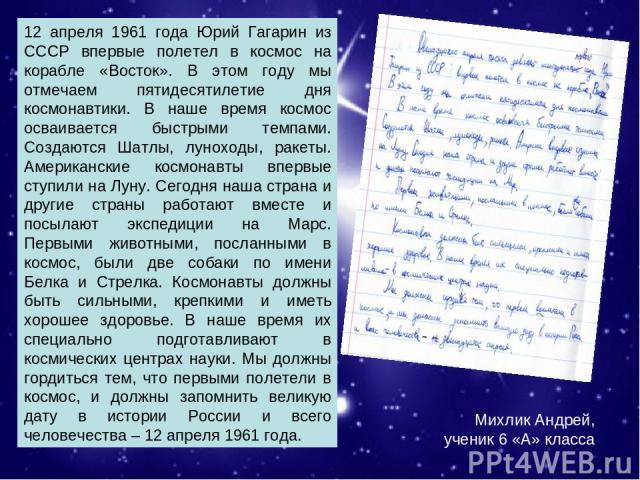 Михлик Андрей, ученик 6 «А» класса. 12 апреля 1961 года Юрий Гагарин из СССР впервые полетел в космос на корабле «Восток». В этом году мы отмечаем пятидесятилетие дня космонавтики. В наше время космос осваивается быстрыми темпами. Создаются Шатлы, л…