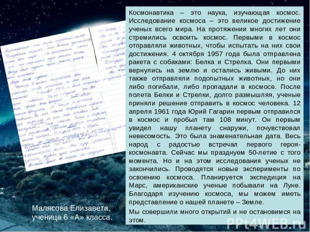 Малясова Елизавета, ученица 6 «А» класса. Космонавтика – это наука, изучающая космос. Исследование космоса – это великое достижение ученых всего мира. На протяжении многих лет они стремились освоить космос. Первыми в космос отправляли животных, чтоб…