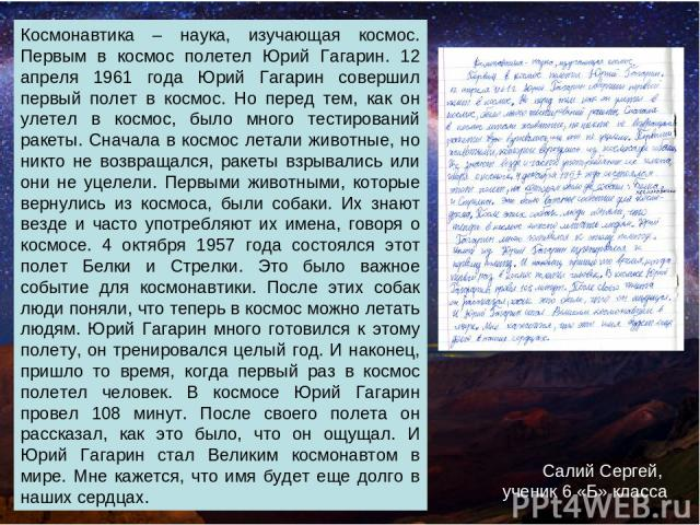 Космонавтика – наука, изучающая космос. Первым в космос полетел Юрий Гагарин. 12 апреля 1961 года Юрий Гагарин совершил первый полет в космос. Но перед тем, как он улетел в космос, было много тестирований ракеты. Сначала в космос летали животные, но…