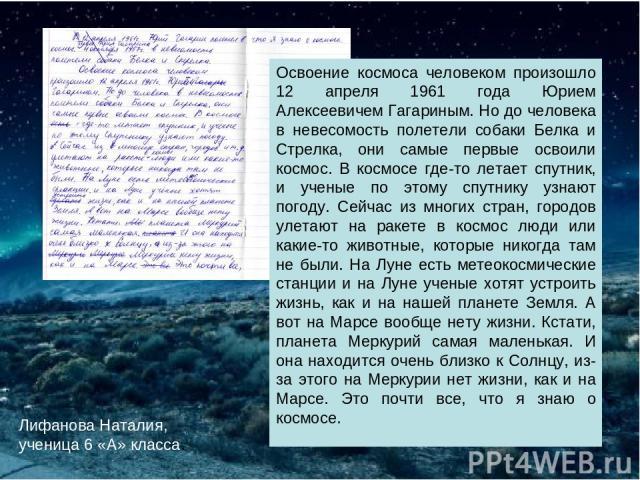 Лифанова Наталия, ученица 6 «А» класса. Освоение космоса человеком произошло 12 апреля 1961 года Юрием Алексеевичем Гагариным. Но до человека в невесомость полетели собаки Белка и Стрелка, они самые первые освоили космос. В космосе где-то летает спу…