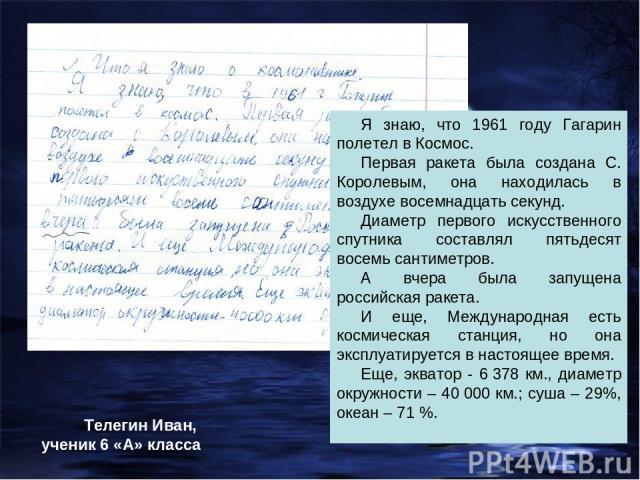 Я знаю, что 1961 году Гагарин полетел в Космос. Первая ракета была создана С. Королевым, она находилась в воздухе восемнадцать секунд. Диаметр первого искусственного спутника составлял пятьдесят восемь сантиметров. А вчера была запущена российская р…