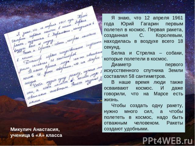 Я знаю, что 12 апреля 1961 года Юрий Гагарин первым полетел в космос. Первая ракета, созданная С. Королевым, находилась в воздухе всего 18 секунд. Белка и Стрелка – собаки, которые полетели в космос. Диаметр первого искусственного спутника Земли сос…