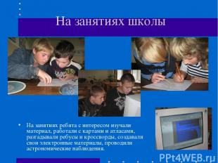 На занятиях школы На занятиях ребята с интересом изучали материал, работали с ка