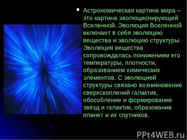 Астрономическая картина мира –это картина эволюционирующей Вселенной. Эволюция Вселенной включает в себя эволюцию вещества и эволюцию структуры. Эволюция вещества сопровождалась понижением его температуры, плотности, образованием химических элементо…