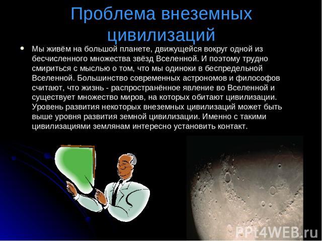 Проблема внеземных цивилизаций Мы живём на большой планете, движущейся вокруг одной из бесчисленного множества звёзд Вселенной. И поэтому трудно смириться с мыслью о том, что мы одиноки в беспредельной Вселенной. Большинство современных астрономов и…