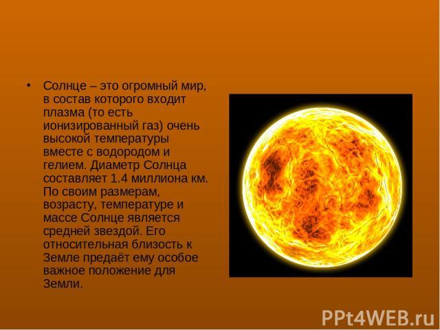 Солнце – это огромный мир, в состав которого входит плазма (то есть ионизированный газ) очень высокой температуры вместе с водородом и гелием. Диаметр Солнца составляет 1.4 миллиона км. По своим размерам, возрасту, температуре и массе Солнце являетс…