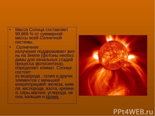 МассаСолнца составляет 99,866% от суммарной массы всей Солнечной системы. Солнечное излучениеподдерживаетжизньнаЗемле(фотонынеобходимы для начальных стадий процессафотосинтеза), определяетклимат. Солнце состоит изводорода,гелияи други…