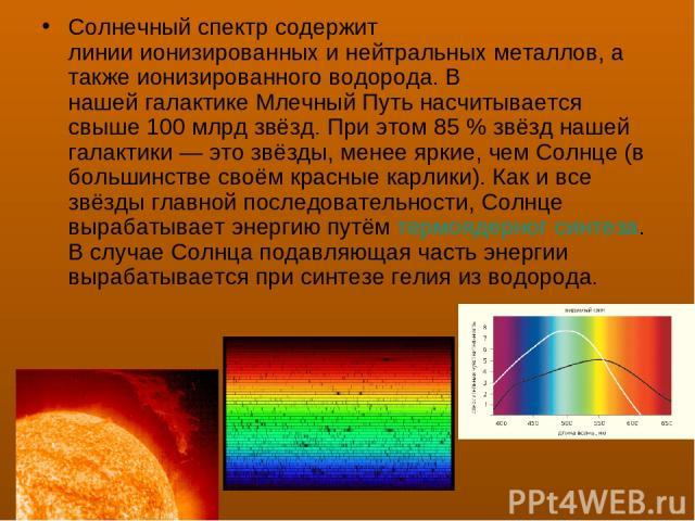 Солнечныйспектрсодержит линииионизированныхи нейтральныхметаллов, а также ионизированного водорода. В нашейгалактикеМлечный Путьнасчитывается свыше 100 млрд звёзд. При этом 85% звёзд нашей галактики— это звёзды, менее яркие, чем Солнце (в …